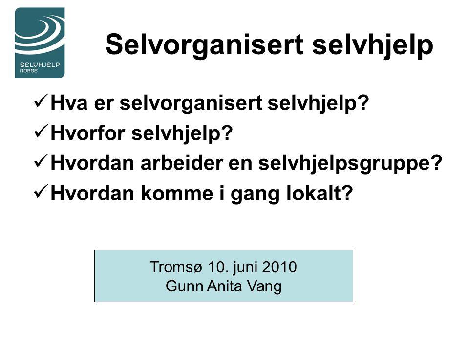 Selvorganisert selvhjelp Hva er selvorganisert selvhjelp? Hvorfor selvhjelp? Hvordan arbeider en selvhjelpsgruppe? Hvordan komme i gang lokalt? Tromsø