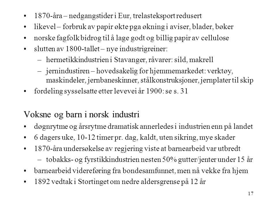 17 1870-åra – nedgangstider i Eur, trelasteksport redusert likevel – forbruk av papir økte pga økning i aviser, blader, bøker norske fagfolk bidrog til å lage godt og billig papir av cellulose slutten av 1800-tallet – nye industrigreiner: –hermetikkindustrien i Stavanger, råvarer: sild, makrell –jernindustiren – hovedsakelig for hjemmemarkedet: verktøy, maskindeler, jernbaneskinner, stålkonstruksjoner, jernplater til skip fordeling sysselsatte etter levevei år 1900: se s.