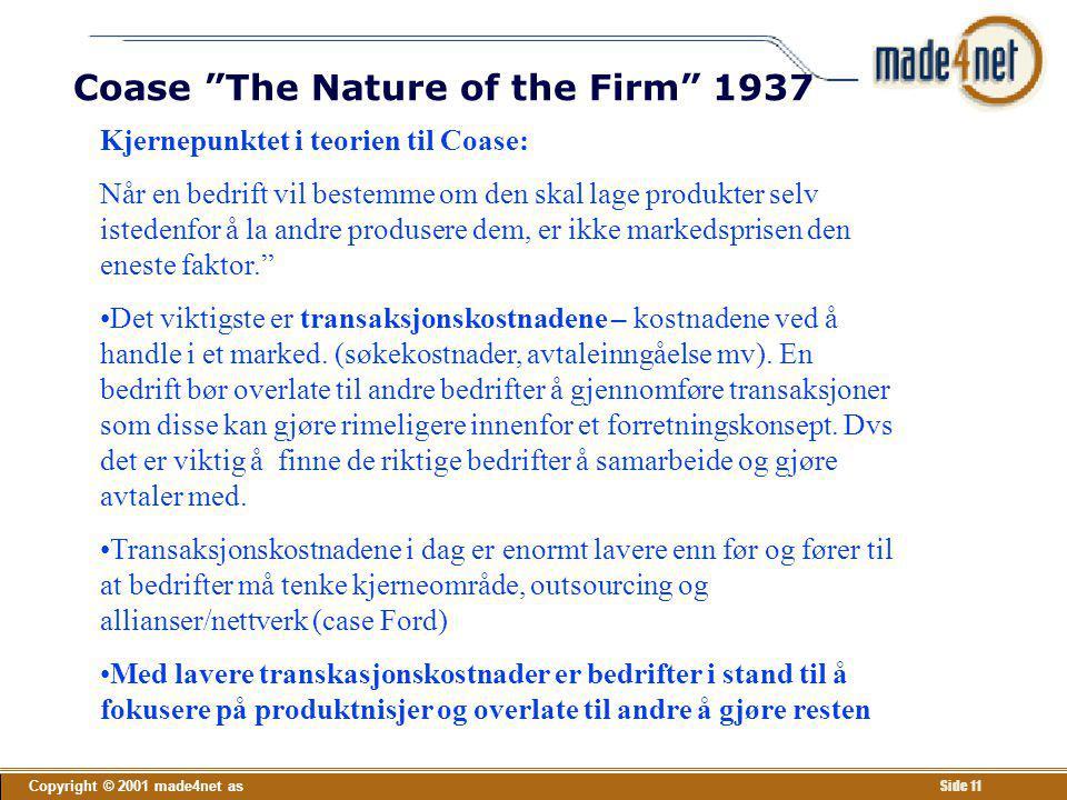 """Copyright © 2001 made4net as Side 11 Coase """"The Nature of the Firm"""" 1937 Kjernepunktet i teorien til Coase: Når en bedrift vil bestemme om den skal la"""