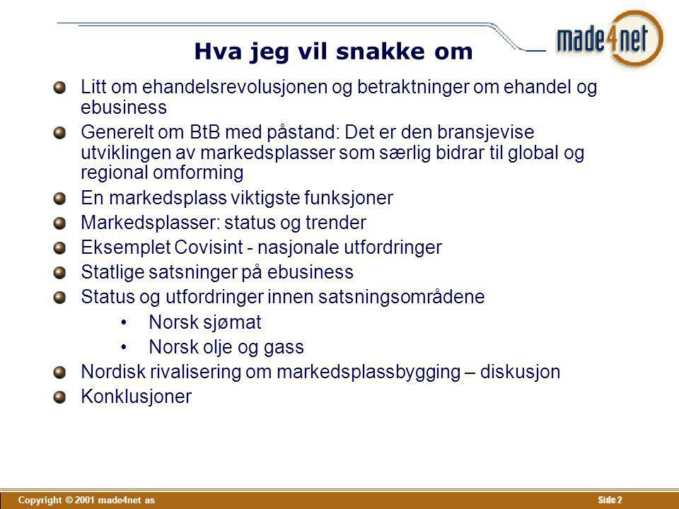 Copyright © 2001 made4net as Side 63 Hva er status for TradeRanger og viktige norske aktører T i n g t a r t i d Statoil bruker foreløpig ikke TradeRanger – har utviklet bedre løsninger selv for innkjøp (pilotprosjekt med syv leverandører) Sersjantene i venteposisjon - bruker ikke TradeRanger enda –ABB ruller ut Ariba på konsernnivå, men er med i pilot på TradeRanger –Hydro utvikler innkjøpsportal i regi av SAP –Aker har ikke bestemt seg (ShipyardExchange) Sersjantene vil trolig utvikle egne markedsplasser og tvinge sine delleverandører (korporaler og menige) til å delta Disse vil etter hvert inngå i TradeRanger