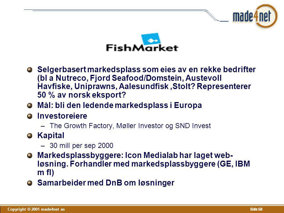 Copyright © 2001 made4net as Side 50 Fishmarket Selgerbasert markedsplass som eies av en rekke bedrifter (bl a Nutreco, Fjord Seafood/Domstein, Austev