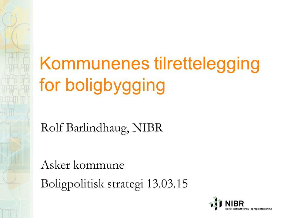 Kommunenes tilrettelegging for boligbygging Rolf Barlindhaug, NIBR Asker kommune Boligpolitisk strategi 13.03.15
