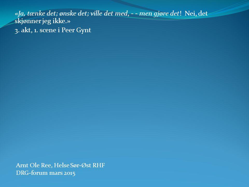 «Ja, tænke det; ønske det; ville det med, - - men gjøre det! Nei, det skjønner jeg ikke.» 3. akt, 1. scene i Peer Gynt Arnt Ole Ree, Helse Sør-Øst RHF