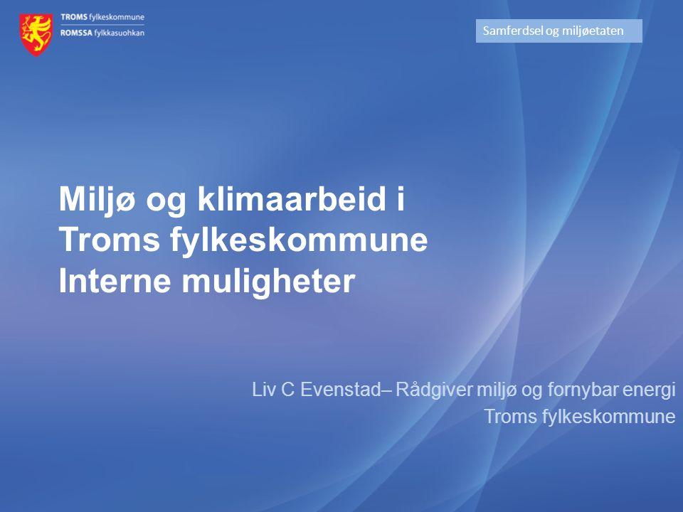 Miljø og klimaarbeid i Troms fylkeskommune Interne muligheter Liv C Evenstad– Rådgiver miljø og fornybar energi Troms fylkeskommune Samferdsel og milj