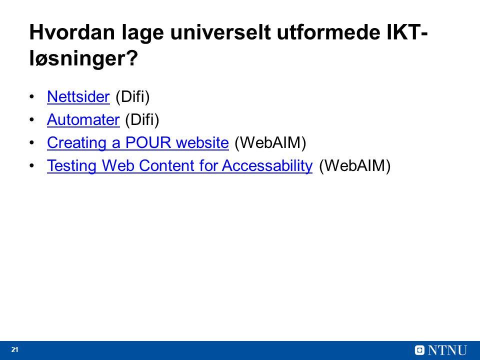 21 Hvordan lage universelt utformede IKT- løsninger? Nettsider (Difi)Nettsider Automater (Difi) Automater Creating a POUR website (WebAIM)Creating a P