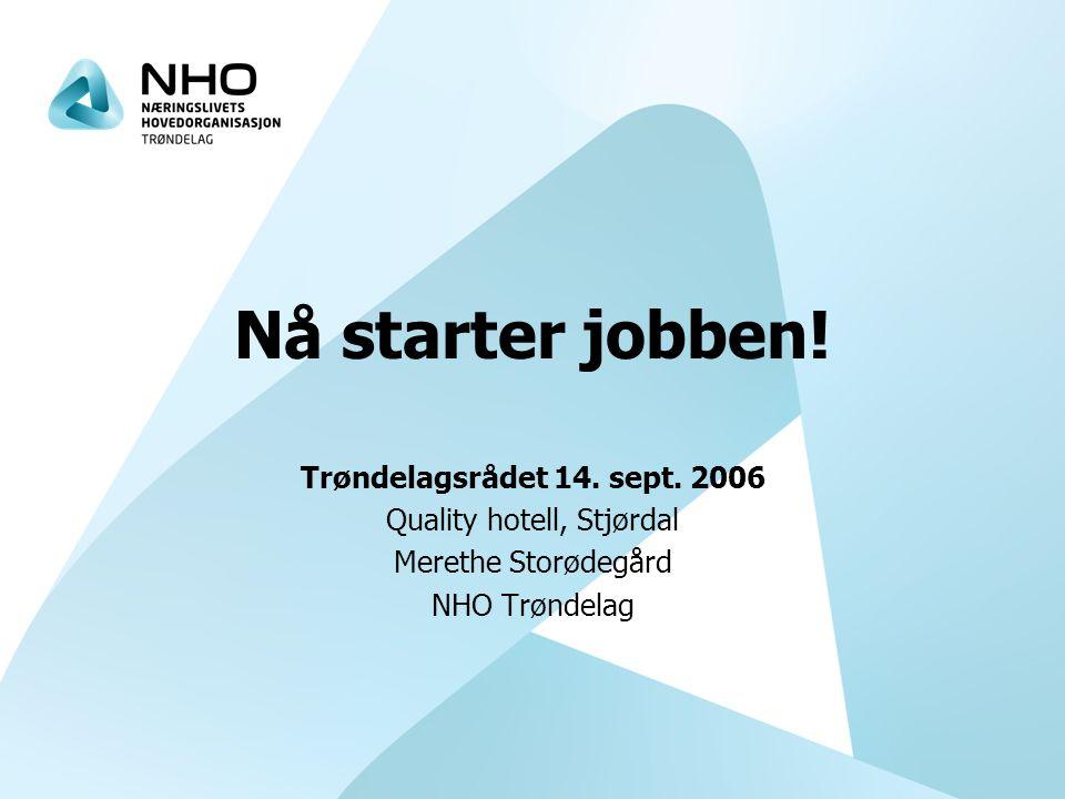 Nå starter jobben! Trøndelagsrådet 14. sept. 2006 Quality hotell, Stjørdal Merethe Storødegård NHO Trøndelag