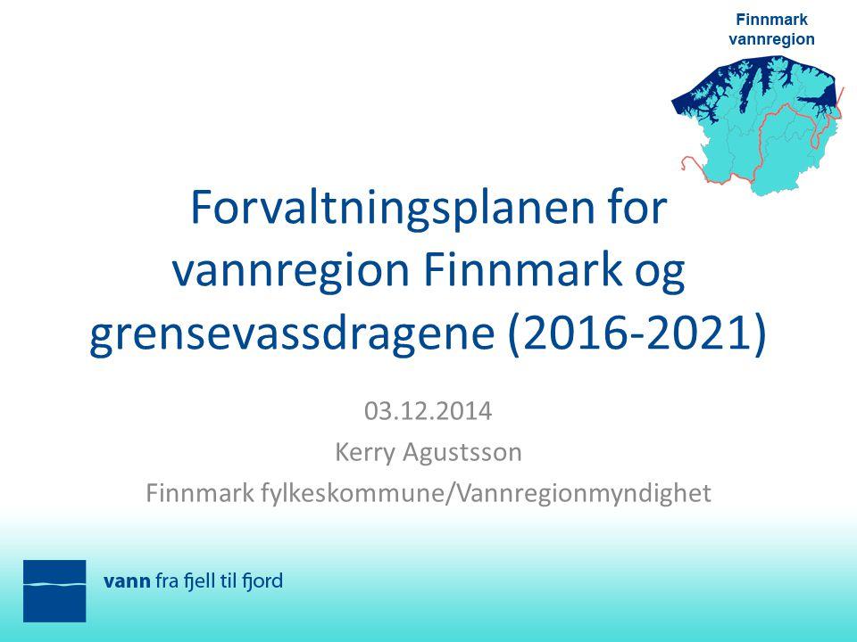 Forvaltningsplanen for vannregion Finnmark og grensevassdragene (2016-2021) 03.12.2014 Kerry Agustsson Finnmark fylkeskommune/Vannregionmyndighet