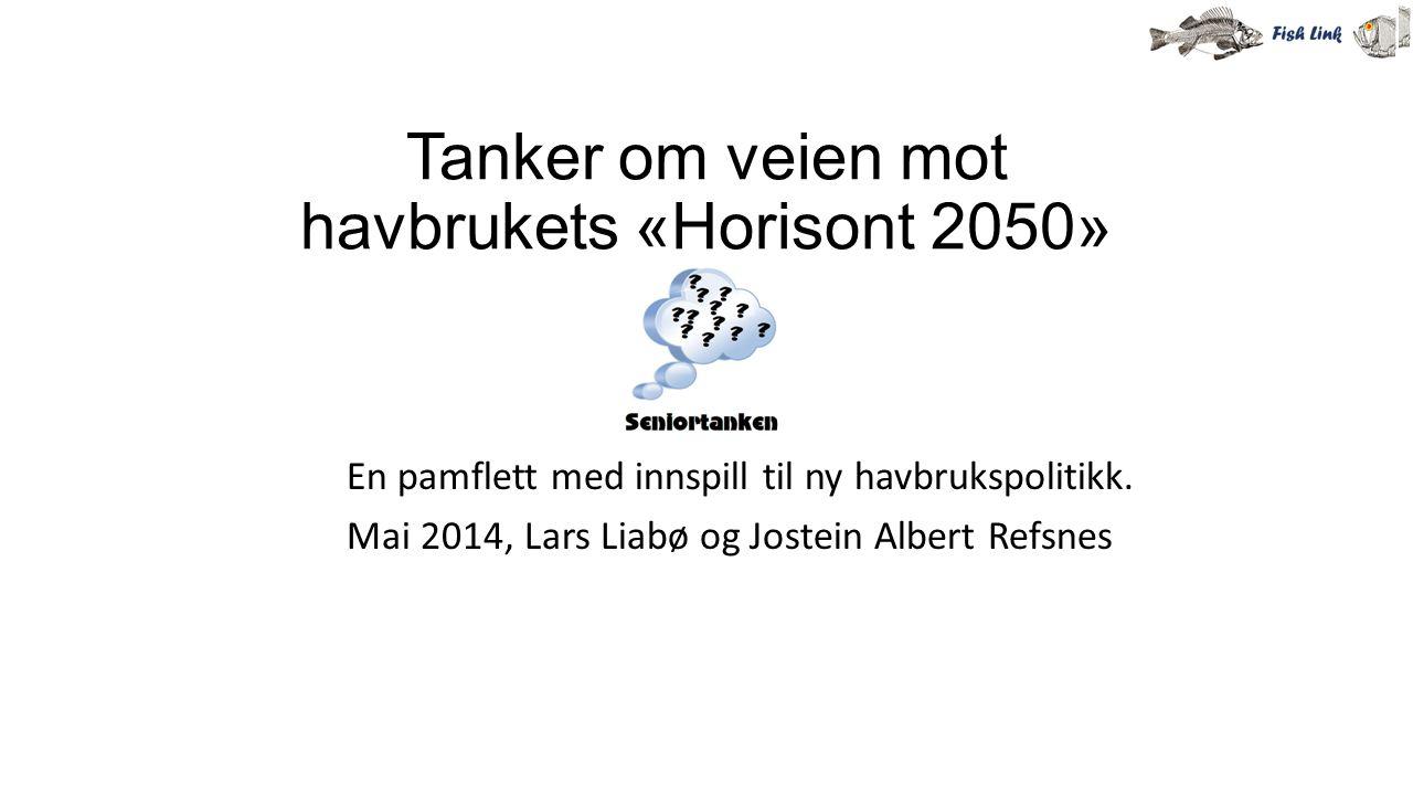 Tanker om veien mot havbrukets «Horisont 2050» En pamflett med innspill til ny havbrukspolitikk. Mai 2014, Lars Liabø og Jostein Albert Refsnes
