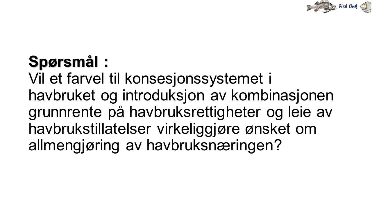Spørsmål : Spørsmål : Vil et farvel til konsesjonssystemet i havbruket og introduksjon av kombinasjonen grunnrente på havbruksrettigheter og leie av h