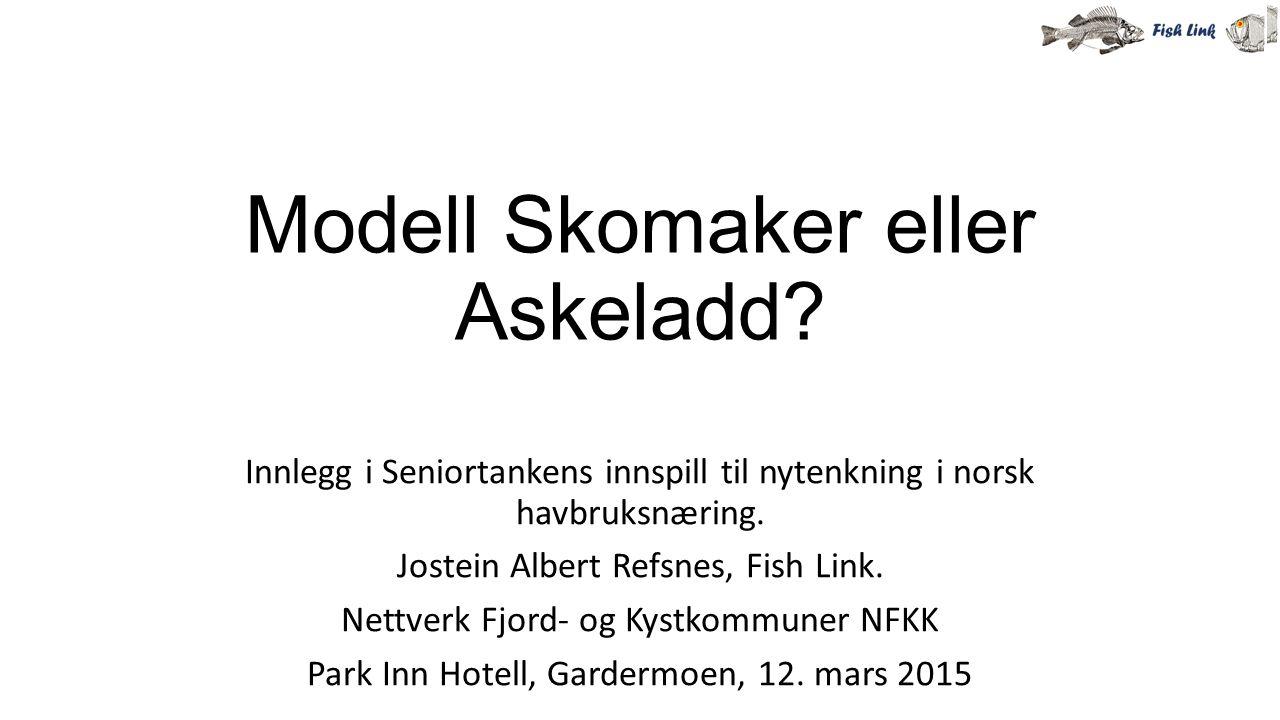 Modell Skomaker eller Askeladd? Innlegg i Seniortankens innspill til nytenkning i norsk havbruksnæring. Jostein Albert Refsnes, Fish Link. Nettverk Fj
