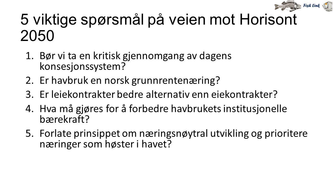 5 viktige spørsmål på veien mot Horisont 2050 1.Bør vi ta en kritisk gjennomgang av dagens konsesjonssystem? 2.Er havbruk en norsk grunnrentenæring? 3