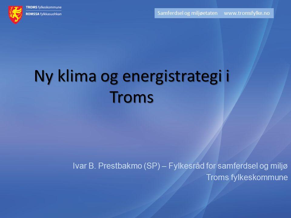 Ivar B. Prestbakmo (SP) – Fylkesråd for samferdsel og miljø Troms fylkeskommune Samferdsel og miljøetaten www.tromsfylke.no Ny klima og energistrategi