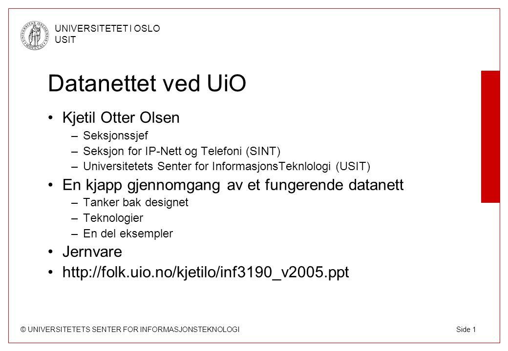 © UNIVERSITETETS SENTER FOR INFORMASJONSTEKNOLOGI UNIVERSITETET I OSLO USIT Side 22 Studentbynett Studentbyene har godt med båndbredde –Kringsjå og Fjellbirkeland (1.000 mb/s) –Bjølsen (100 mb/s, blir 1.000 i 2005) –Sogn (1.000 mb/s) –Vestgrensa (1.000 mb/s) –Grünerløkka (100 mb/s, blir 1.000 i 2005) –Ullevål (100 mb/s) –Blindern studenterhjem (100 mb/s) Studentbynettene rutes i egne rutere Pr i dag ca 3.500 hybler med nett, blir ca 6.000 Flere tjenester blir tillatt i løpet av 2005