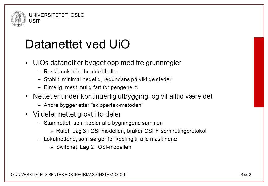 © UNIVERSITETETS SENTER FOR INFORMASJONSTEKNOLOGI UNIVERSITETET I OSLO USIT Side 3 Teknologi Fiber –Heleid, deleid, leid –Enkelt å få større båndbredde Fastethernet –Rimelig, 1.000 til 5.000 kr pr port (fiber) Gigabitethernet –Også rimelig, 2.000 til 25.000 kr pr port –Standard båndbredde i stamnettet i dag 10GigEthernet –Ny teknologi (2003) –Kostbar (50.000 til 500.000 kr pr port) –Blir raskt rimeligere