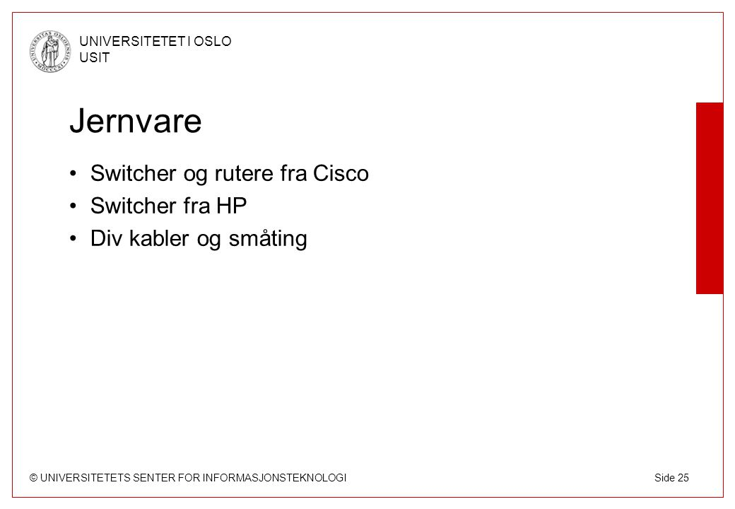 © UNIVERSITETETS SENTER FOR INFORMASJONSTEKNOLOGI UNIVERSITETET I OSLO USIT Side 25 Jernvare Switcher og rutere fra Cisco Switcher fra HP Div kabler og småting