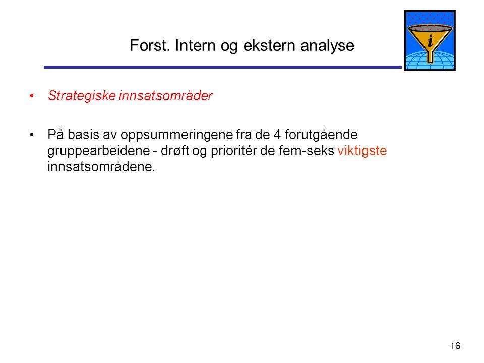 16 Forst. Intern og ekstern analyse Strategiske innsatsområder På basis av oppsummeringene fra de 4 forutgående gruppearbeidene - drøft og prioritér d