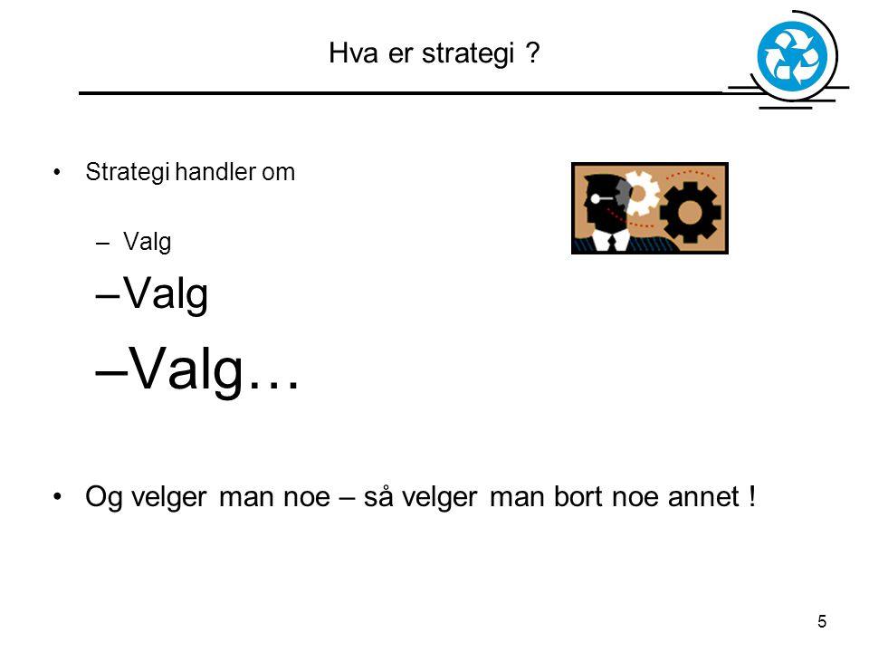 5 Hva er strategi ? Strategi handler om –Valg –Valg… Og velger man noe – så velger man bort noe annet !