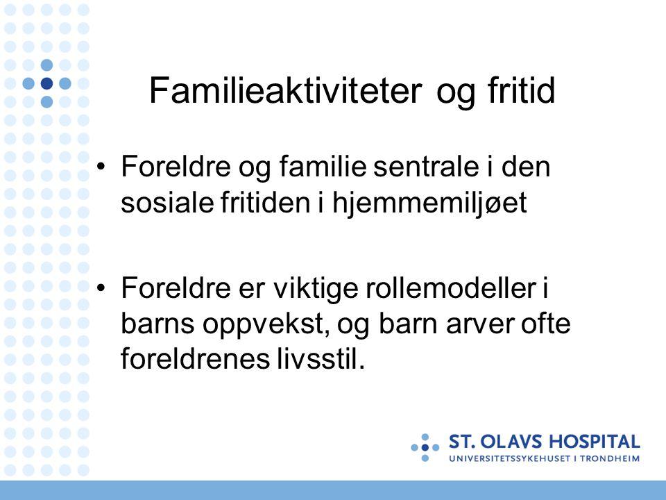 Familieaktiviteter og fritid Foreldre og familie sentrale i den sosiale fritiden i hjemmemiljøet Foreldre er viktige rollemodeller i barns oppvekst, o