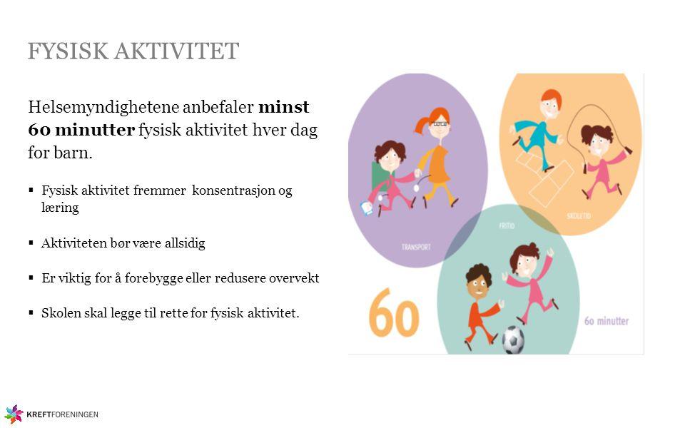 FYSISK AKTIVITET Helsemyndighetene anbefaler minst 60 minutter fysisk aktivitet hver dag for barn.  Fysisk aktivitet fremmer konsentrasjon og læring