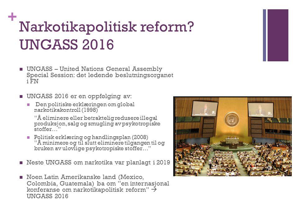 + Narkotikapolitisk reform? UNGASS 2016 UNGASS – United Nations General Assembly Special Session: det ledende beslutningsorganet i FN UNGASS 2016 er e