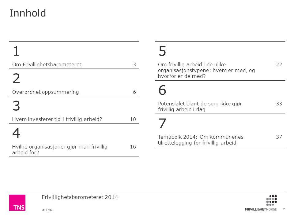 Frivillighetsbarometeret 2014 © TNS Innhold 2 1 Om Frivillighetsbarometeret3 2 Overordnet oppsummering6 3 Hvem investerer tid i frivillig arbeid?10 4 Hvilke organisasjoner gjør man frivillig arbeid for.