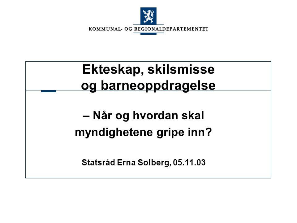 Ekteskap, skilsmisse og barneoppdragelse – Når og hvordan skal myndighetene gripe inn? Statsråd Erna Solberg, 05.11.03