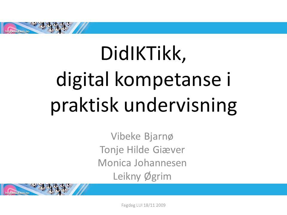 DidIKTikk, digital kompetanse i praktisk undervisning Vibeke Bjarnø Tonje Hilde Giæver Monica Johannesen Leikny Øgrim Fagdag LUI 18/11 2009