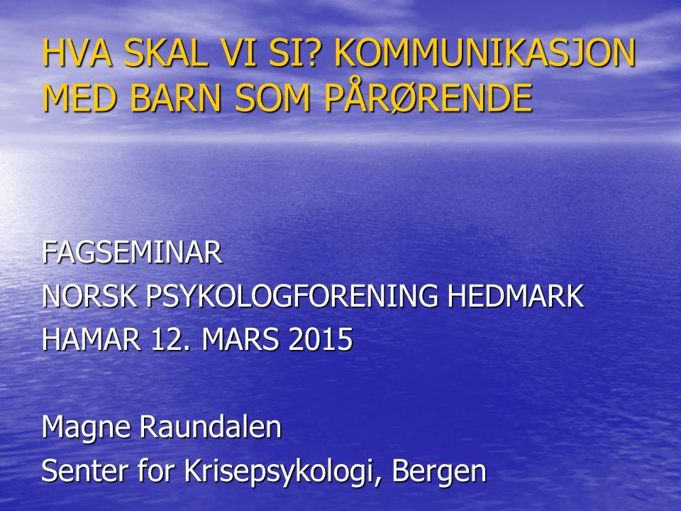 HVA SKAL VI SI? KOMMUNIKASJON MED BARN SOM PÅRØRENDE FAGSEMINAR NORSK PSYKOLOGFORENING HEDMARK HAMAR 12. MARS 2015 Magne Raundalen Senter for Krisepsy