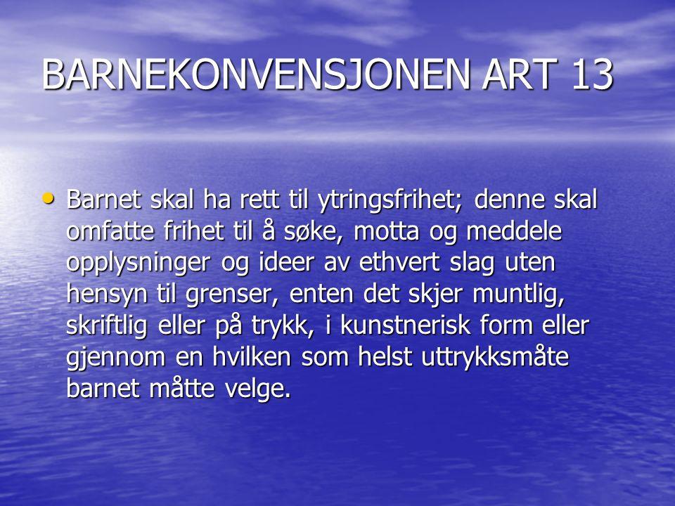 BARNEKONVENSJONEN ART 13 Barnet skal ha rett til ytringsfrihet; denne skal omfatte frihet til å søke, motta og meddele opplysninger og ideer av ethver