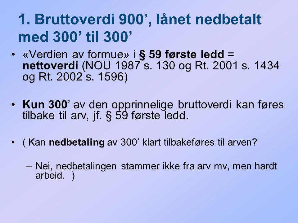1. Bruttoverdi 900', lånet nedbetalt med 300' til 300' «Verdien av formue» i § 59 første ledd = nettoverdi (NOU 1987 s. 130 og Rt. 2001 s. 1434 og Rt.