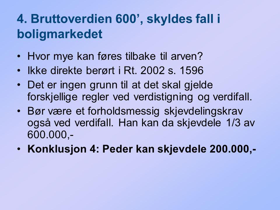 4. Bruttoverdien 600', skyldes fall i boligmarkedet Hvor mye kan føres tilbake til arven? Ikke direkte berørt i Rt. 2002 s. 1596 Det er ingen grunn ti