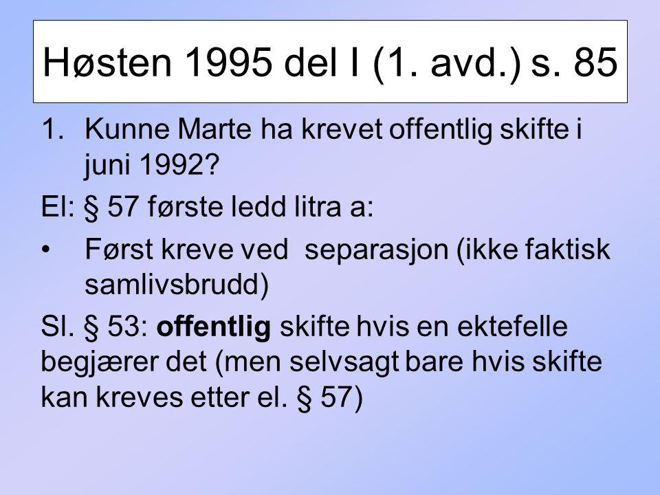 Høsten 1995 del I (1. avd.) s. 85 1.Kunne Marte ha krevet offentlig skifte i juni 1992? El: § 57 første ledd litra a: Først kreve ved separasjon (ikke