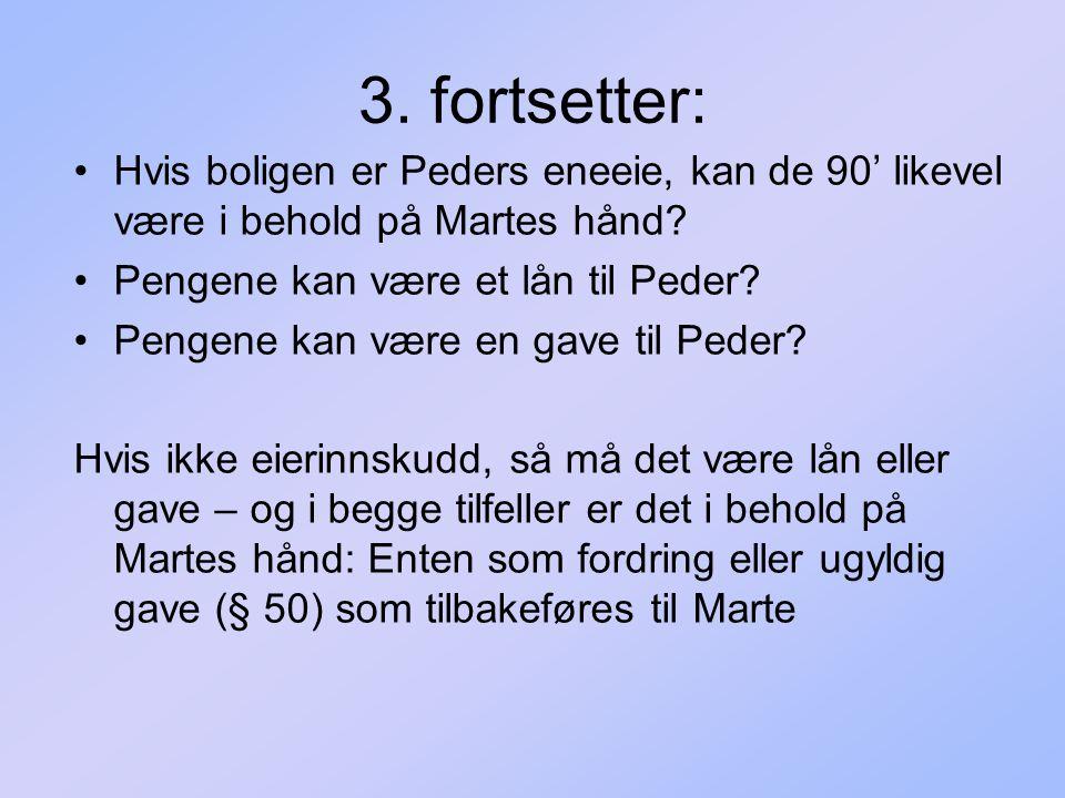 3. fortsetter: Hvis boligen er Peders eneeie, kan de 90' likevel være i behold på Martes hånd? Pengene kan være et lån til Peder? Pengene kan være en