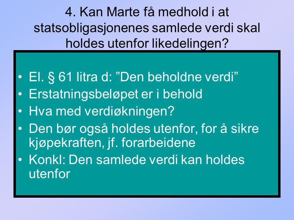 """4. Kan Marte få medhold i at statsobligasjonenes samlede verdi skal holdes utenfor likedelingen? El. § 61 litra d: """"Den beholdne verdi"""" Erstatningsbel"""