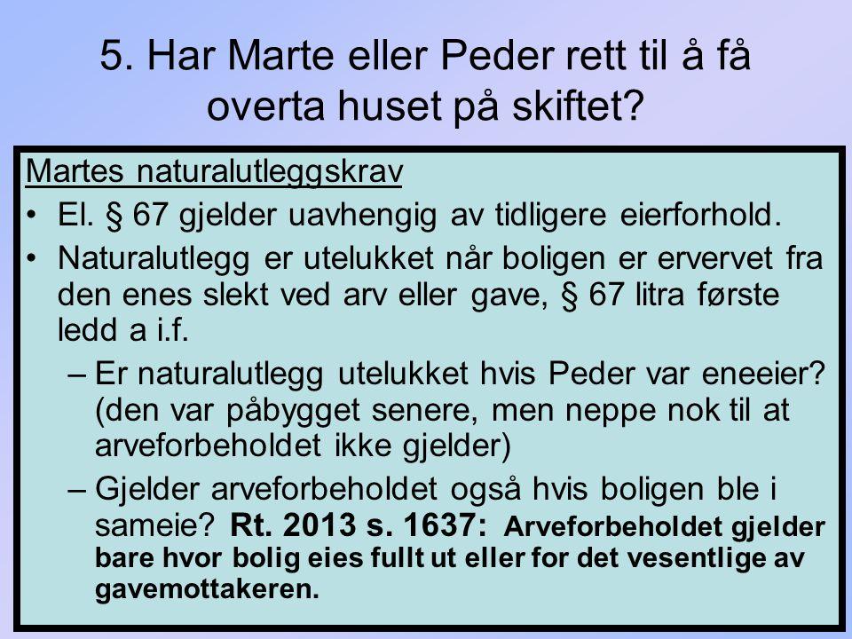5. Har Marte eller Peder rett til å få overta huset på skiftet? Martes naturalutleggskrav El. § 67 gjelder uavhengig av tidligere eierforhold. Natural