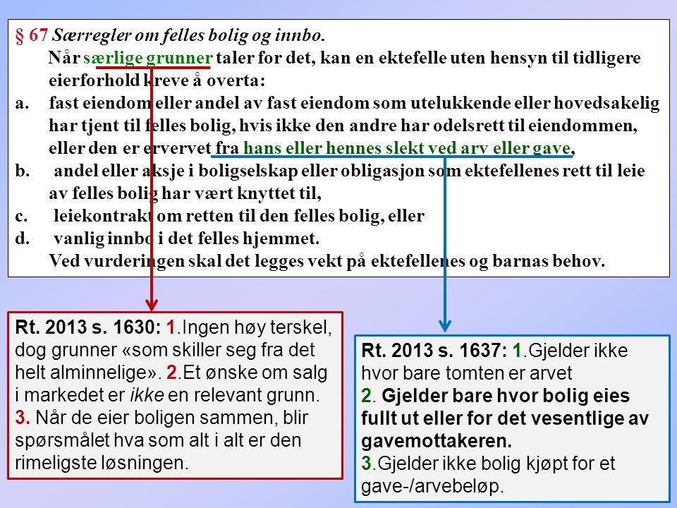 121 § 67 Særregler om felles bolig og innbo. Når særlige grunner taler for det, kan en ektefelle uten hensyn til tidligere eierforhold kreve å overta: