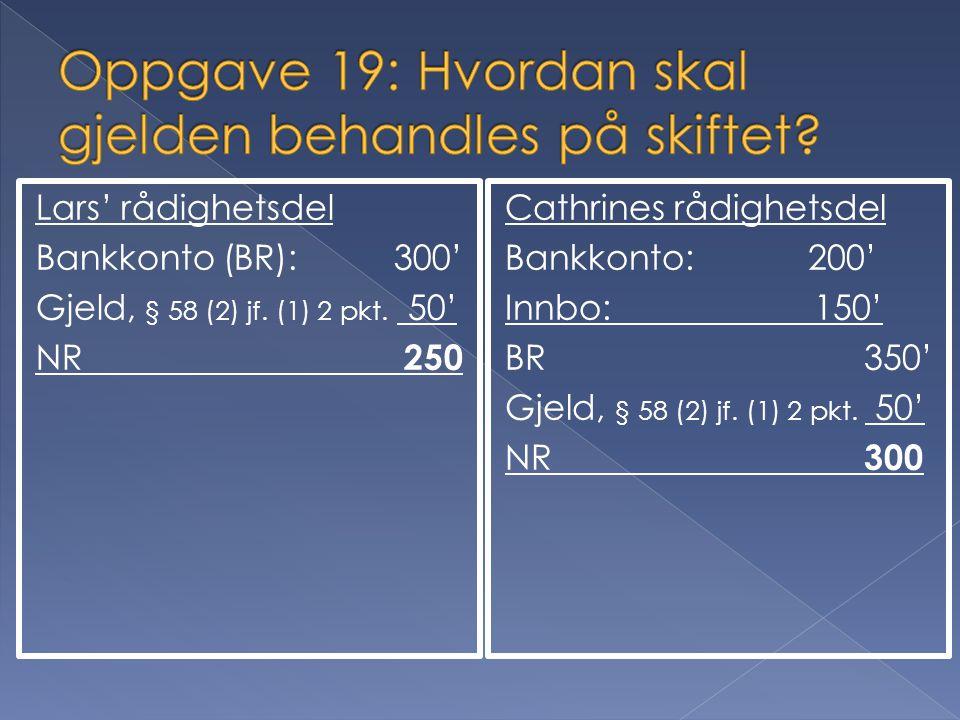 Lars' rådighetsdel Bankkonto (BR): 300' Gjeld, § 58 (2) jf. (1) 2 pkt. 50' NR 250 Cathrines rådighetsdel Bankkonto: 200' Innbo: 150' BR 350' Gjeld, §