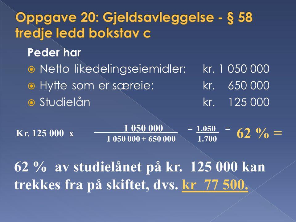 Peder har  Netto likedelingseiemidler: kr. 1 050 000  Hytte som er særeie: kr. 650 000  Studielån kr. 125 000 Kr. 125 000 x 1 050 000 = 1.050 = 1 0