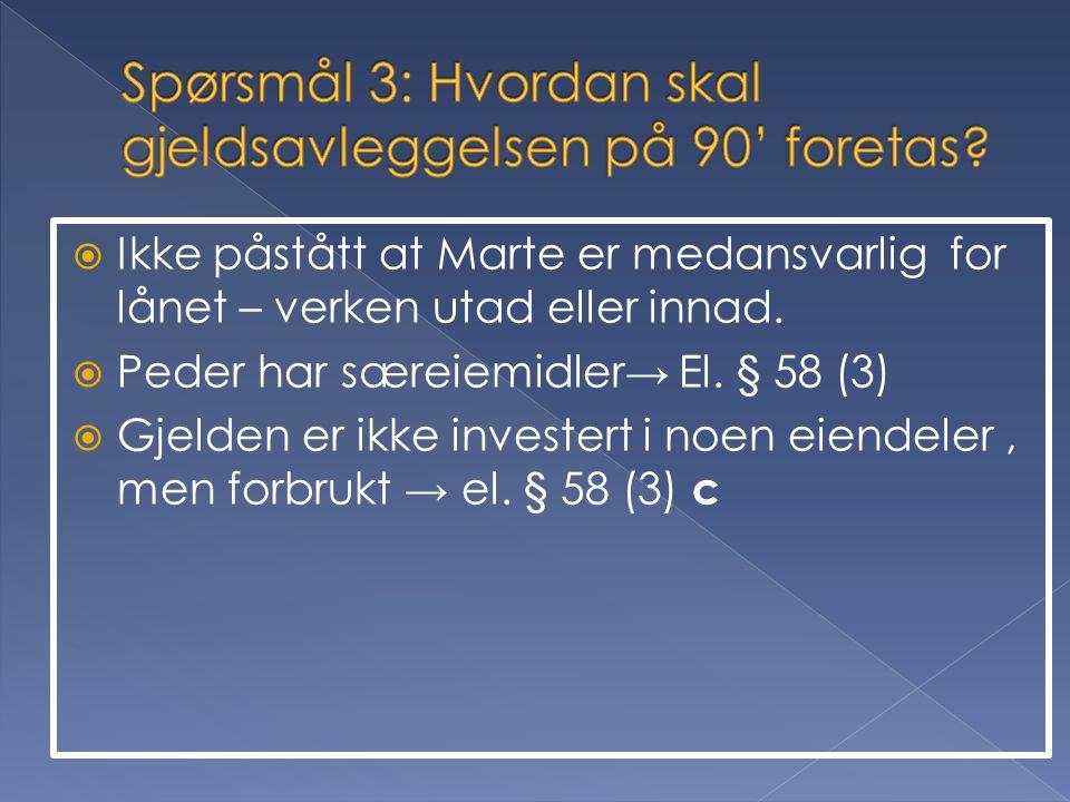 Ikke påstått at Marte er medansvarlig for lånet – verken utad eller innad.  Peder har særeiemidler→ El. § 58 (3)  Gjelden er ikke investert i noen