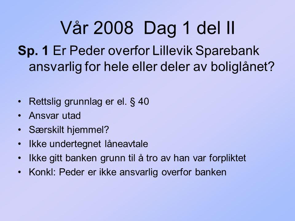 Vår 2008 Dag 1 del II Sp. 1 Er Peder overfor Lillevik Sparebank ansvarlig for hele eller deler av boliglånet? Rettslig grunnlag er el. § 40 Ansvar uta