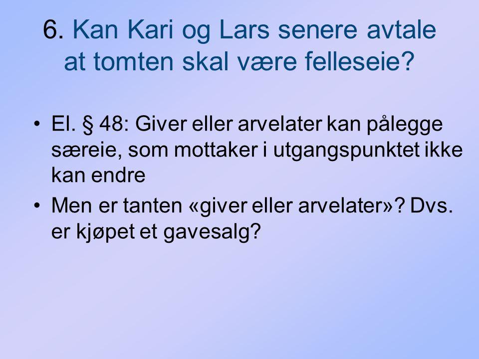 6. Kan Kari og Lars senere avtale at tomten skal være felleseie? El. § 48: Giver eller arvelater kan pålegge særeie, som mottaker i utgangspunktet ikk