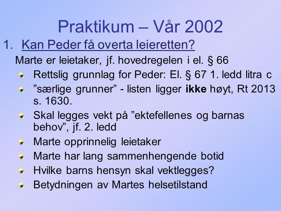 Praktikum – Vår 2002 1.Kan Peder få overta leieretten? Marte er leietaker, jf. hovedregelen i el. § 66 Rettslig grunnlag for Peder: El. § 67 1. ledd l