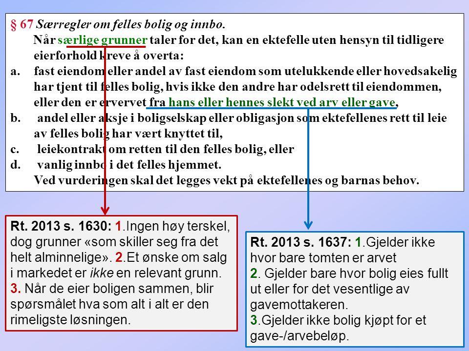72 § 67 Særregler om felles bolig og innbo. Når særlige grunner taler for det, kan en ektefelle uten hensyn til tidligere eierforhold kreve å overta: