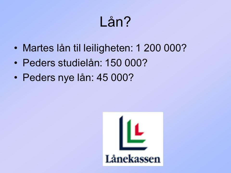 Lån? Martes lån til leiligheten: 1 200 000? Peders studielån: 150 000? Peders nye lån: 45 000?