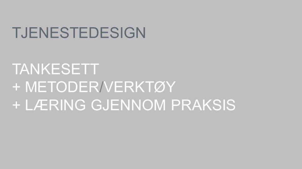 TJENESTEDESIGN TANKESETT + METODER/VERKTØY + LÆRING GJENNOM PRAKSIS