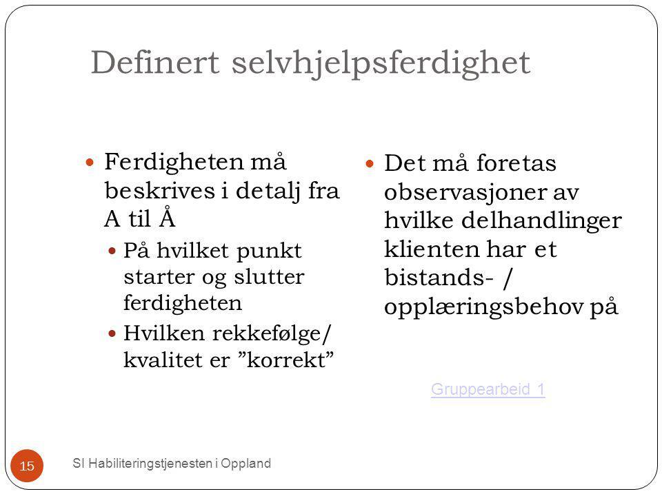 Definert selvhjelpsferdighet SI Habiliteringstjenesten i Oppland 15 Ferdigheten må beskrives i detalj fra A til Å På hvilket punkt starter og slutter