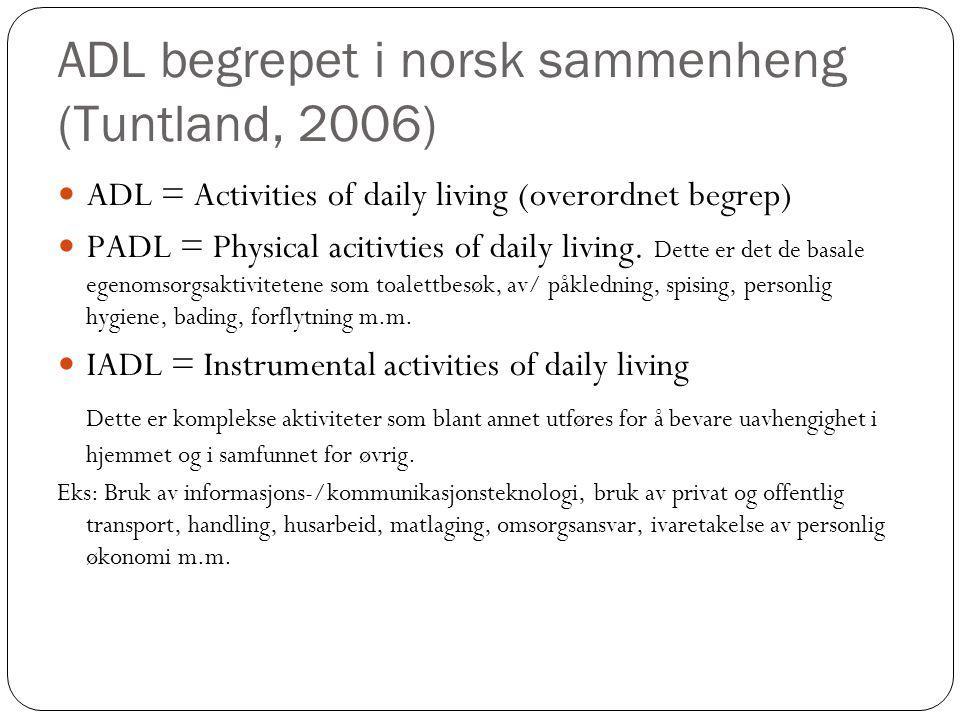 ADL begrepet i norsk sammenheng (Tuntland, 2006)  ADL = Activities of daily living (overordnet begrep) PADL = Physical acitivties of daily living. De