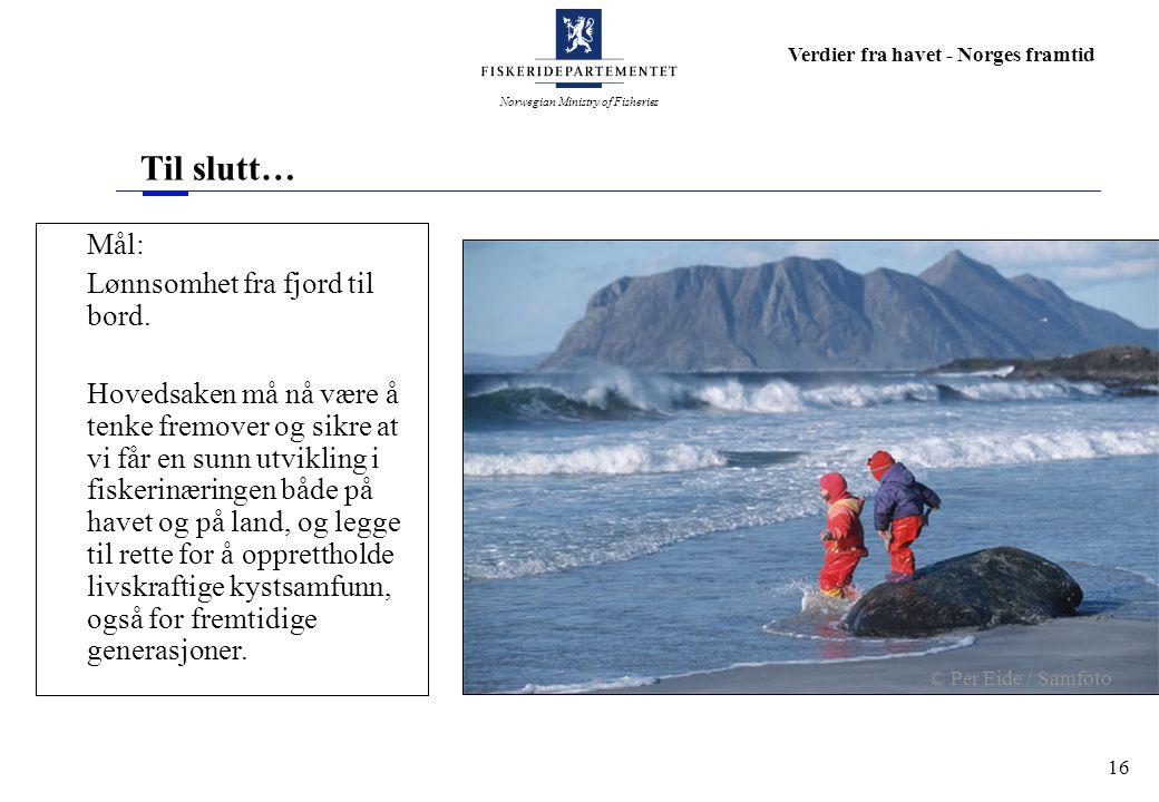 Norwegian Ministry of Fisheries Verdier fra havet - Norges framtid 16 Til slutt… Mål: Lønnsomhet fra fjord til bord. Hovedsaken må nå være å tenke fre