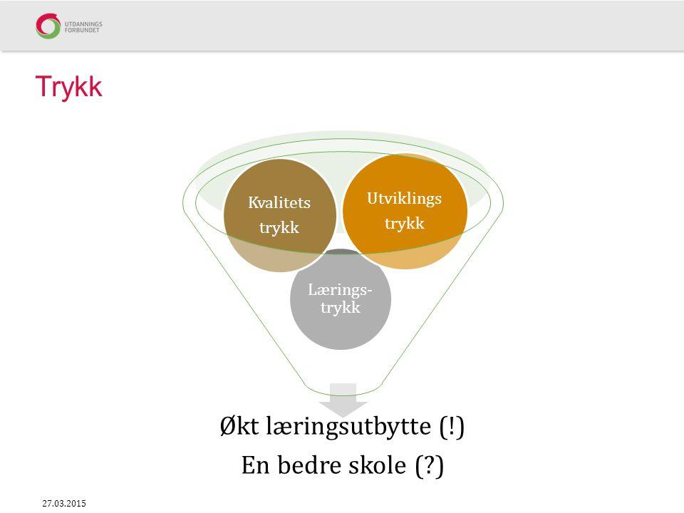 Trykk Økt læringsutbytte (!) En bedre skole (?) Lærings- trykk Kvalitets trykk Utviklings trykk 27.03.2015