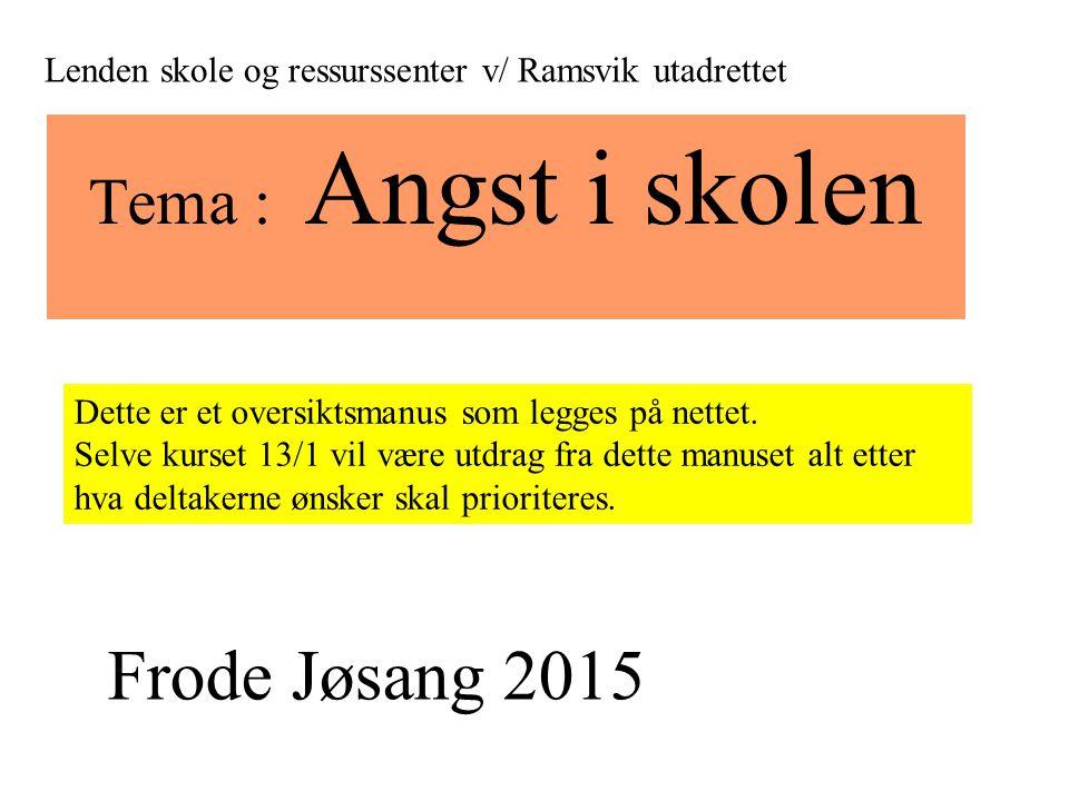 Tema : Angst i skolen Lenden skole og ressurssenter v/ Ramsvik utadrettet Frode Jøsang 2015 Dette er et oversiktsmanus som legges på nettet. Selve kur